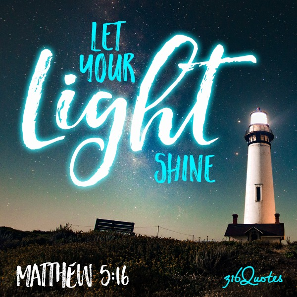 Let your light shine before others, that they may see your good deeds and glorify your Father in heaven - Matthew 5:16