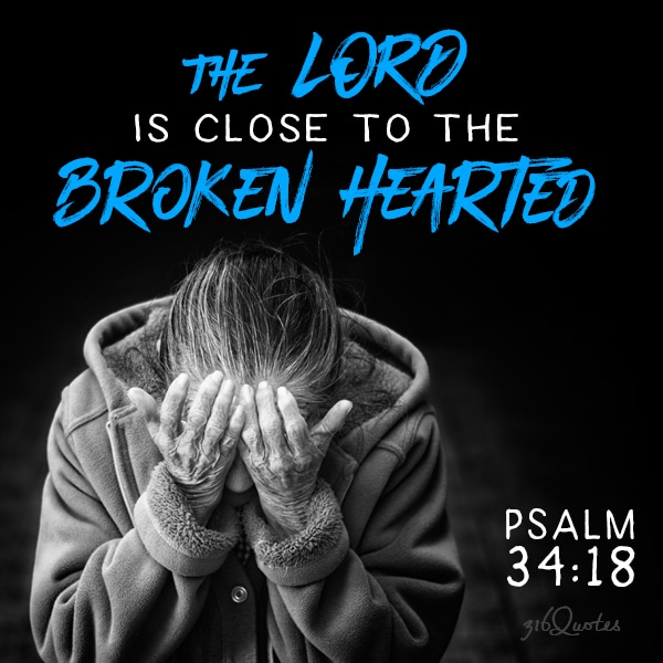The Lord is close to the broken hearted - Psalm 34:18