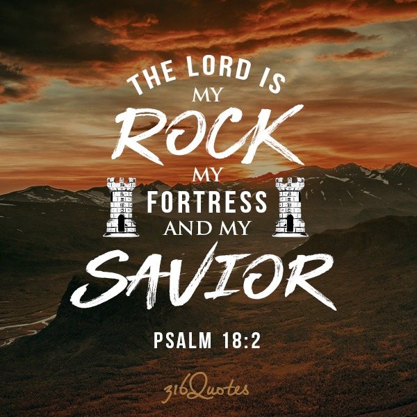 The Lord is my rock, my fortress and my saviour - Psalm 18:2