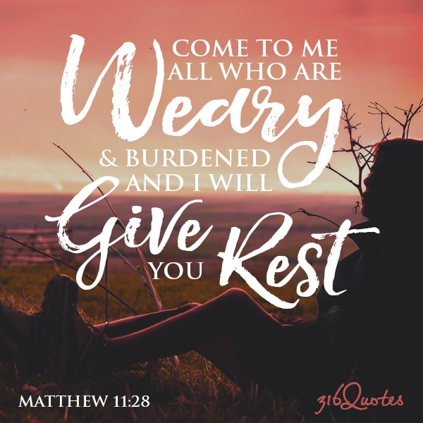 Come to me all who are weary and burdened and I will give you rest - Matthew 11:28