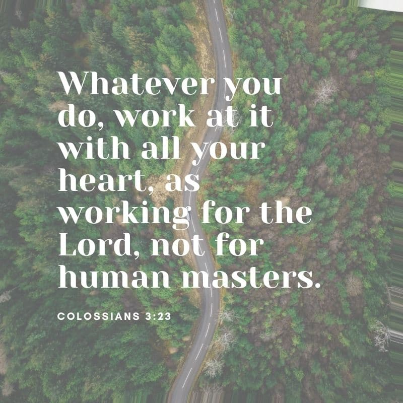 Whatever you do, work at it with all your heart, as working for the Lord, not for human masters - Colossians 3:23