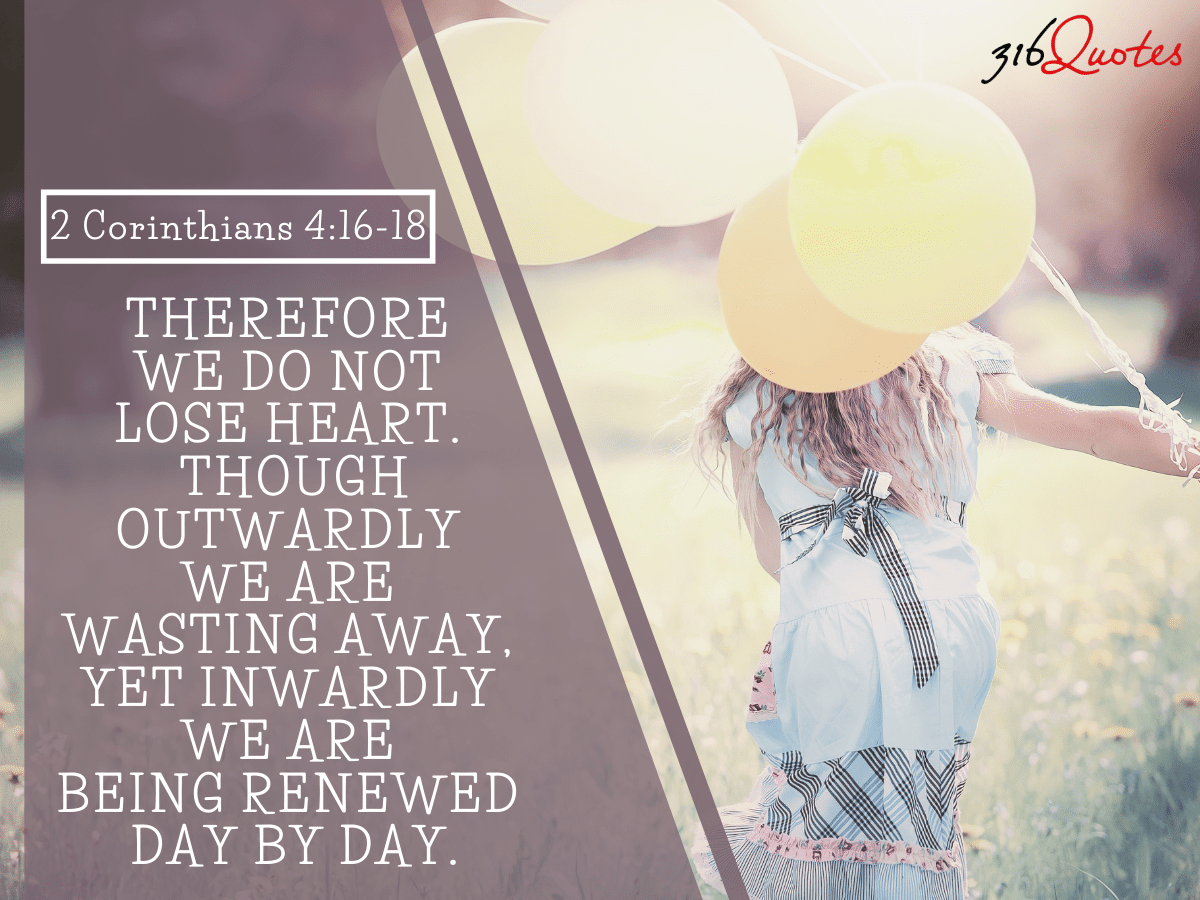 Therefore we do not lose heart. Though outwardly we are wasting away - 2 Corinthians 4:16-18